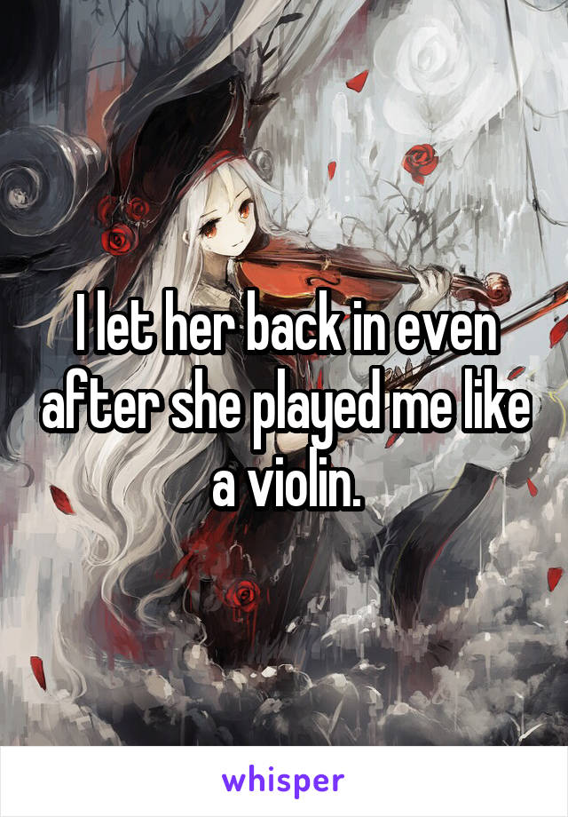 I let her back in even after she played me like a violin.