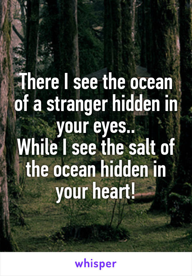 There I see the ocean of a stranger hidden in your eyes.. While I see the salt of the ocean hidden in your heart!