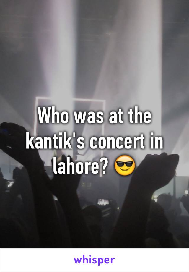 Who was at the kantik's concert in lahore? 😎