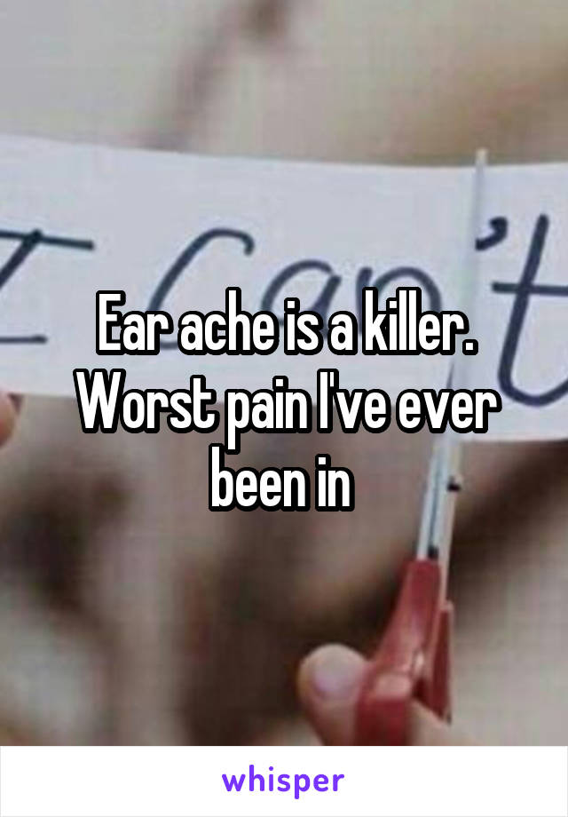 Ear ache is a killer. Worst pain I've ever been in