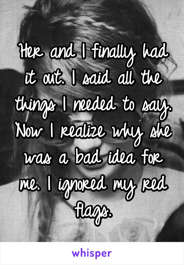 Her and I finally had it out. I said all the things I needed to say. Now I realize why she was a bad idea for me. I ignored my red flags.