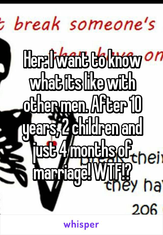 Her: I want to know what its like with other men. After 10 years, 2 children and just 4 months of marriage! WTF!?