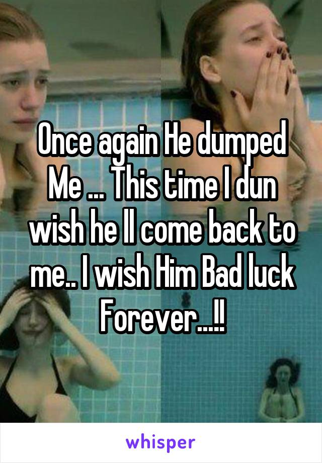 Once again He dumped Me ... This time I dun wish he ll come back to me.. I wish Him Bad luck Forever...!!