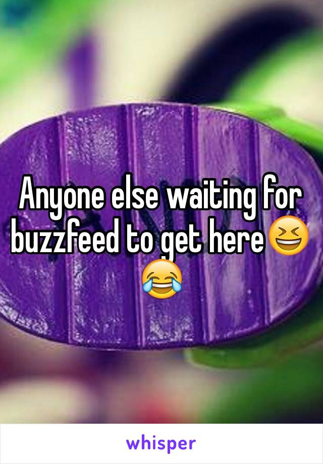 Anyone else waiting for buzzfeed to get here😆😂