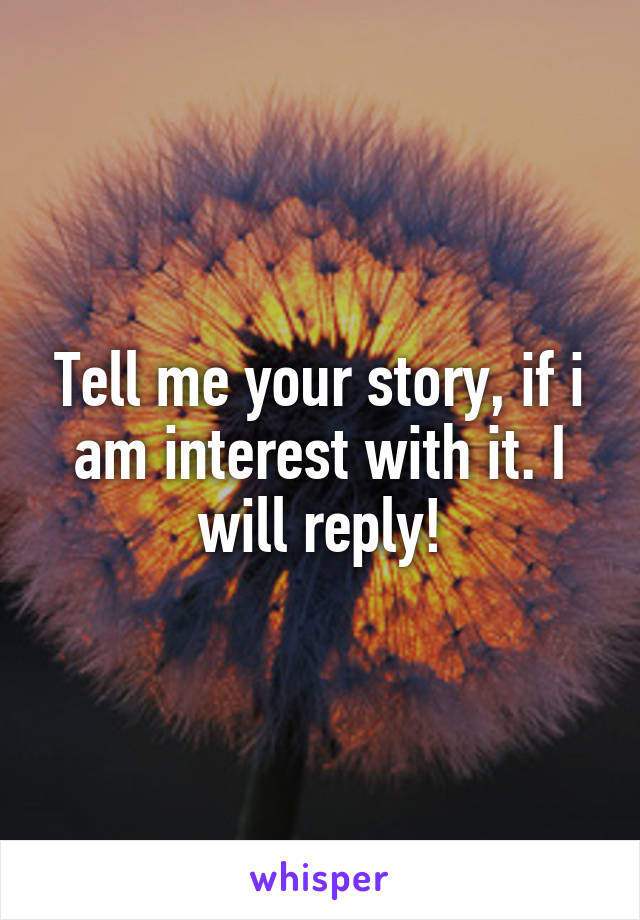 Tell me your story, if i am interest with it. I will reply!