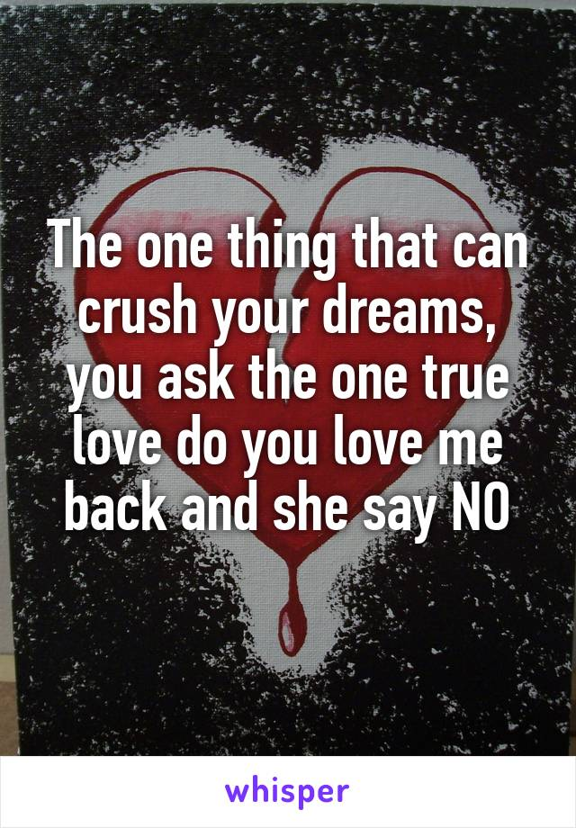 The one thing that can crush your dreams, you ask the one true love do you love me back and she say NO