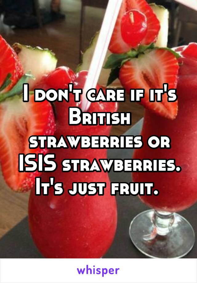 I don't care if it's British strawberries or ISIS strawberries. It's just fruit.