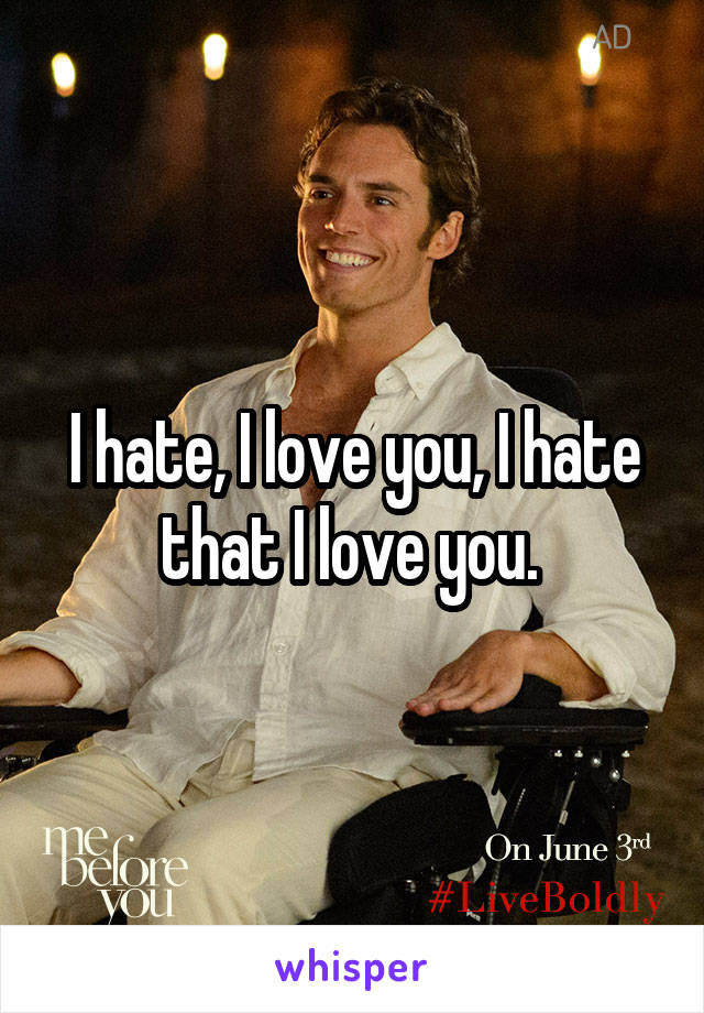 I hate, I love you, I hate that I love you.