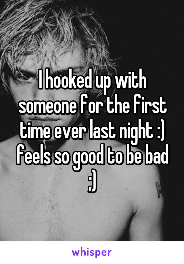 I hooked up with someone for the first time ever last night :) feels so good to be bad ;)