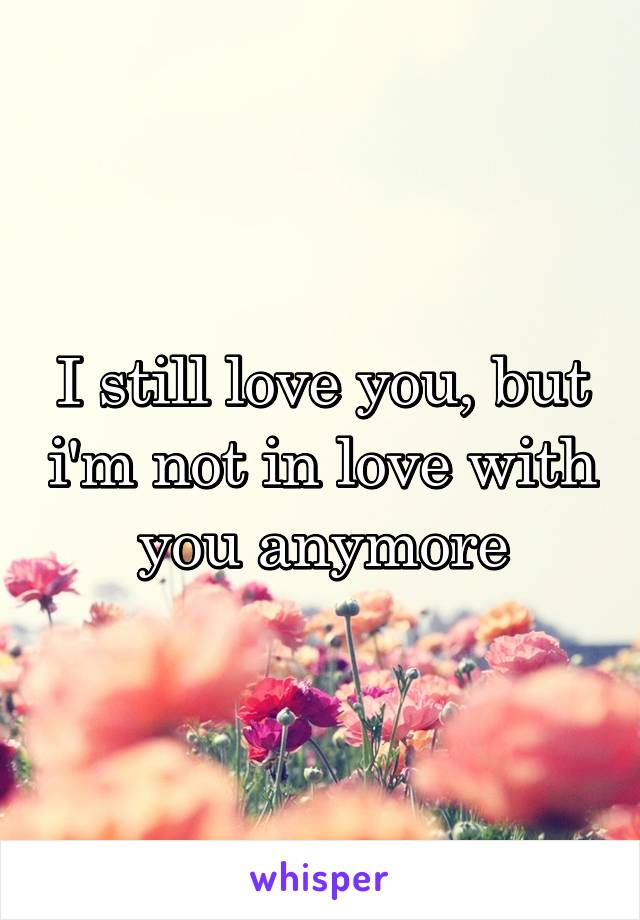 I still love you, but i'm not in love with you anymore