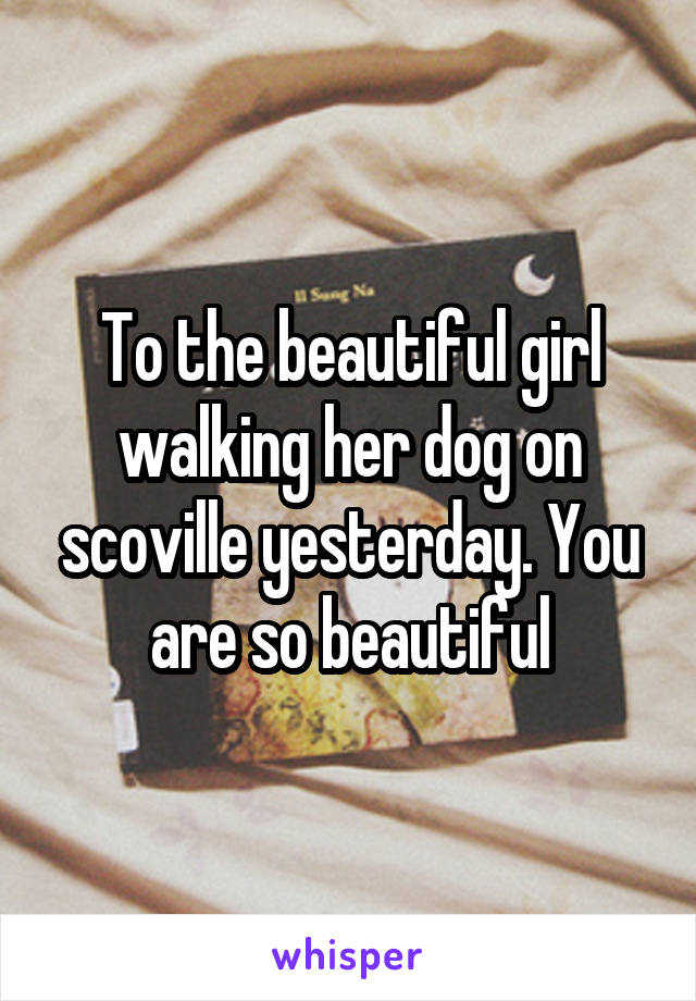 To the beautiful girl walking her dog on scoville yesterday. You are so beautiful