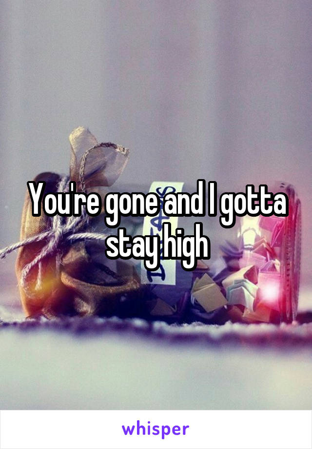 You're gone and I gotta stay high