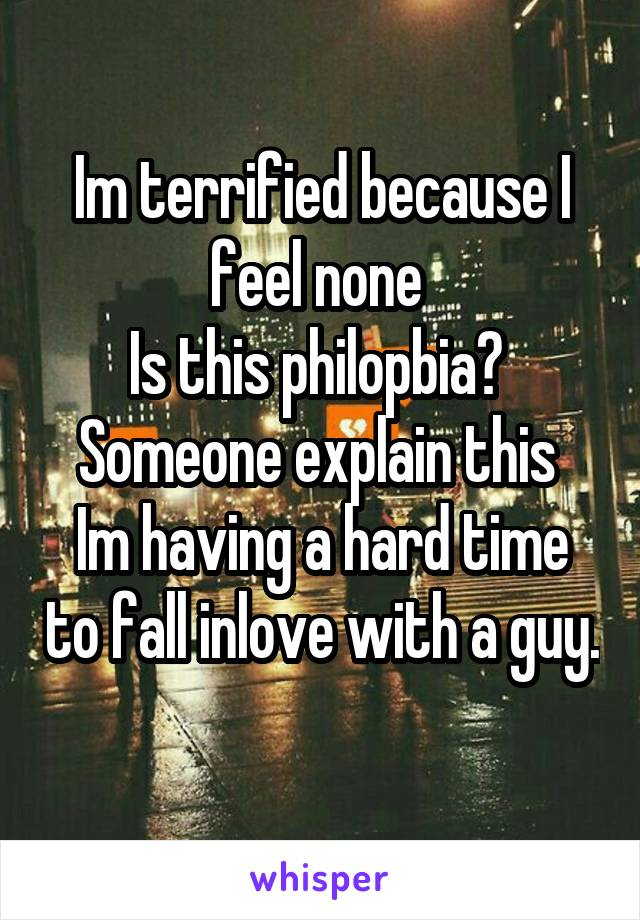 Im terrified because I feel none  Is this philopbia?  Someone explain this  Im having a hard time to fall inlove with a guy.