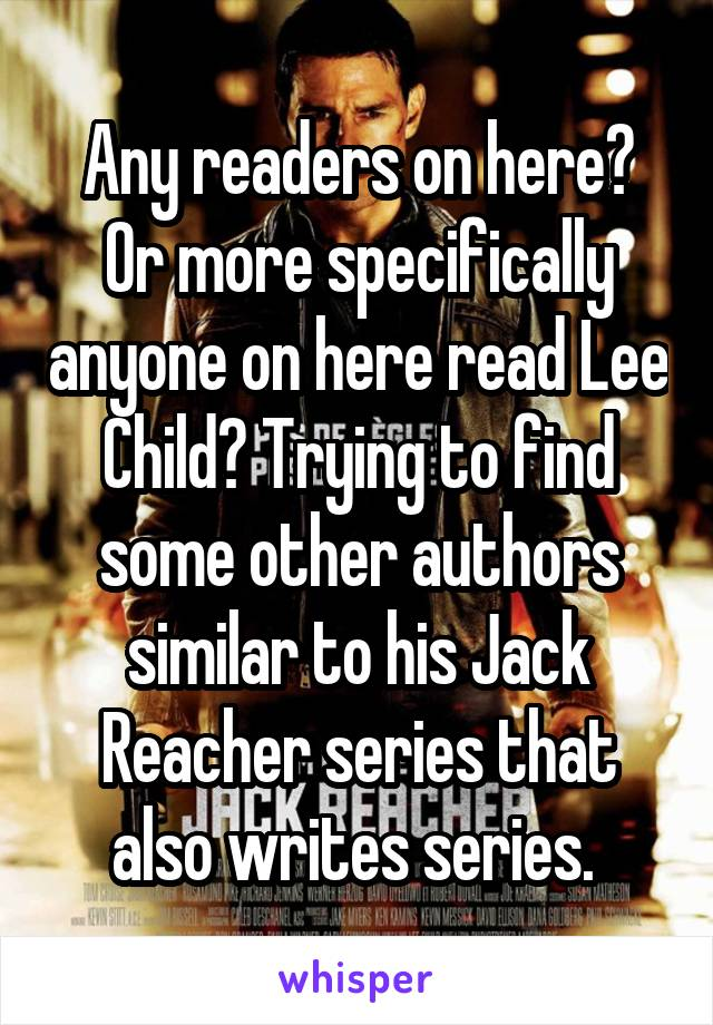 Any readers on here? Or more specifically anyone on here read Lee Child? Trying to find some other authors similar to his Jack Reacher series that also writes series.