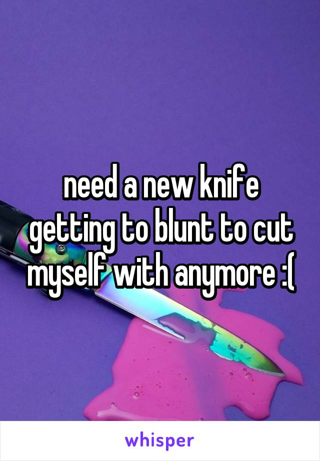 need a new knife getting to blunt to cut myself with anymore :(