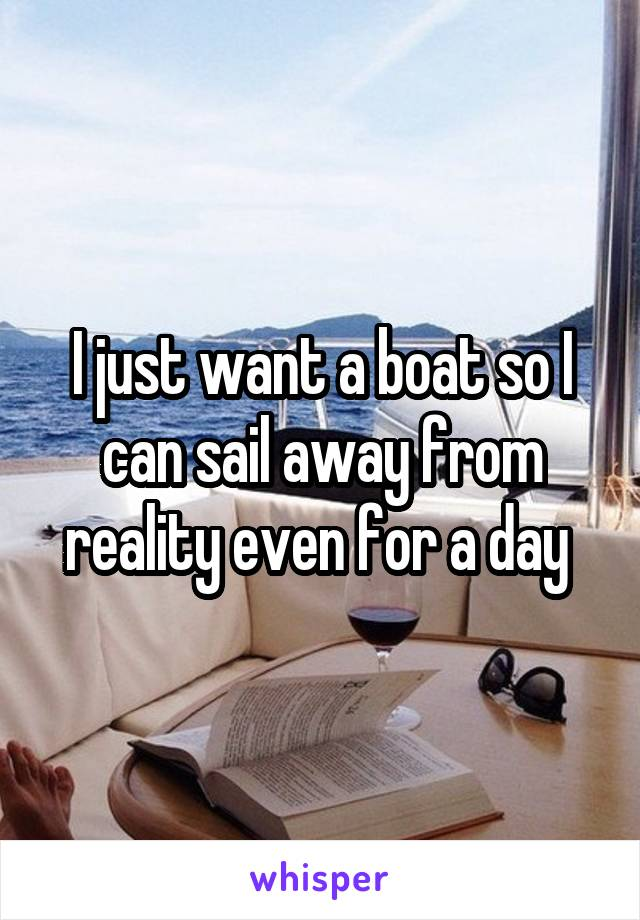 I just want a boat so I can sail away from reality even for a day