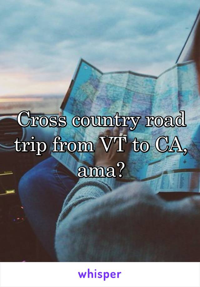 Cross country road trip from VT to CA, ama?