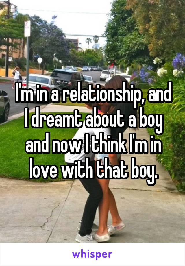 I'm in a relationship, and I dreamt about a boy and now I think I'm in love with that boy.