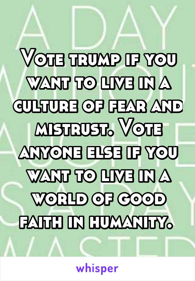 Vote trump if you want to live in a culture of fear and mistrust. Vote anyone else if you want to live in a world of good faith in humanity.