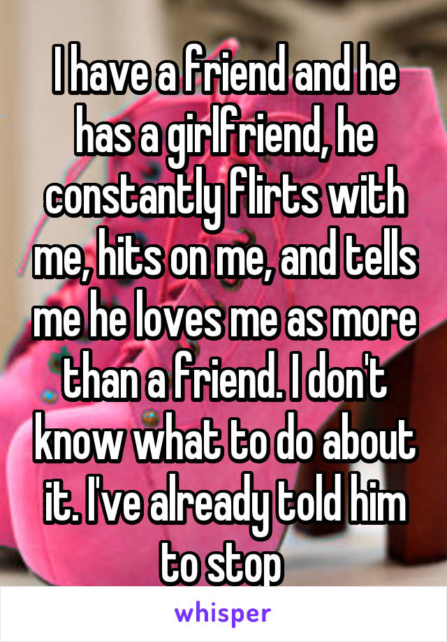I have a friend and he has a girlfriend, he constantly flirts with me, hits on me, and tells me he loves me as more than a friend. I don't know what to do about it. I've already told him to stop