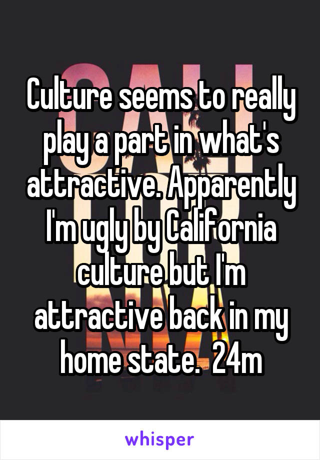 Culture seems to really play a part in what's attractive. Apparently I'm ugly by California culture but I'm attractive back in my home state.  24m