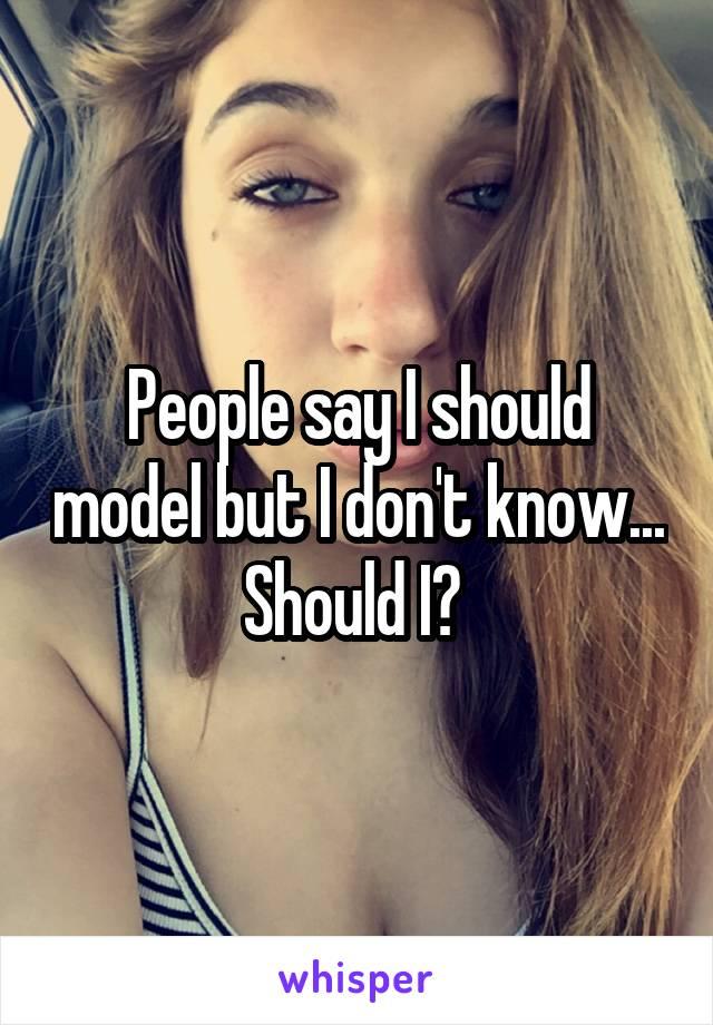 People say I should model but I don't know... Should I?