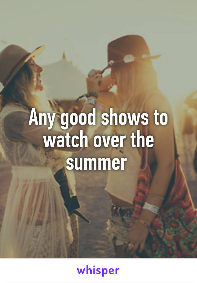 Any good shows to watch over the summer