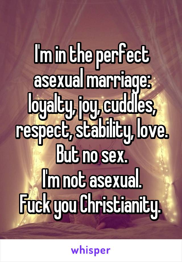 I'm in the perfect asexual marriage: loyalty, joy, cuddles, respect, stability, love. But no sex. I'm not asexual. Fuck you Christianity.