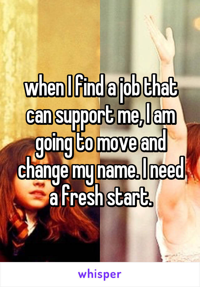 when I find a job that can support me, I am going to move and change my name. I need a fresh start.