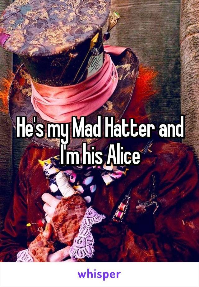 He's my Mad Hatter and I'm his Alice