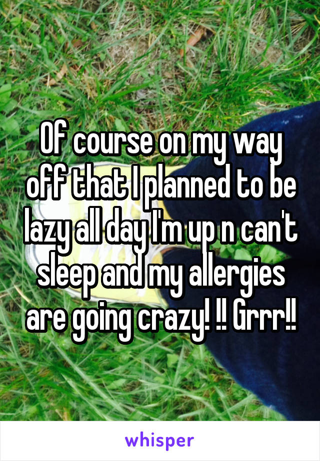 Of course on my way off that I planned to be lazy all day I'm up n can't sleep and my allergies are going crazy! !! Grrr!!