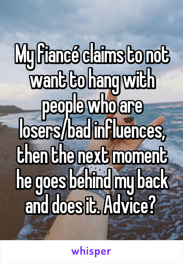 My fiancé claims to not want to hang with people who are losers/bad influences, then the next moment he goes behind my back and does it. Advice?