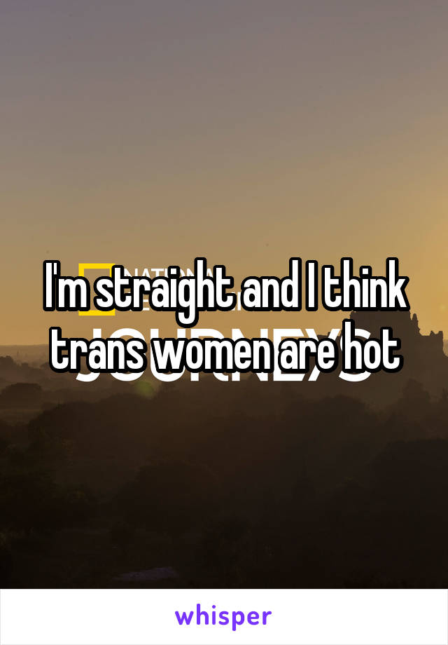 I'm straight and I think trans women are hot