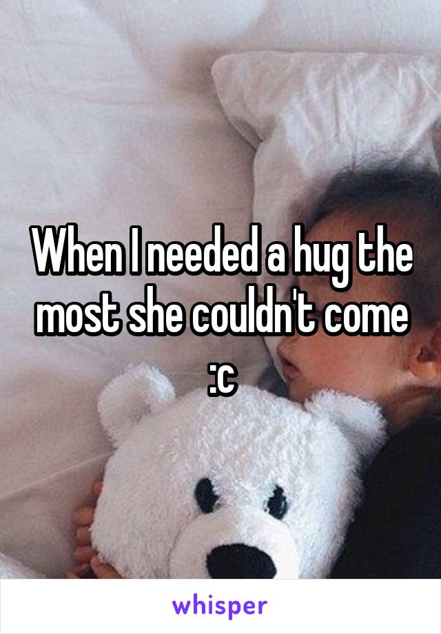 When I needed a hug the most she couldn't come :c