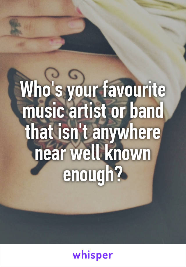 Who's your favourite music artist or band that isn't anywhere near well known enough?