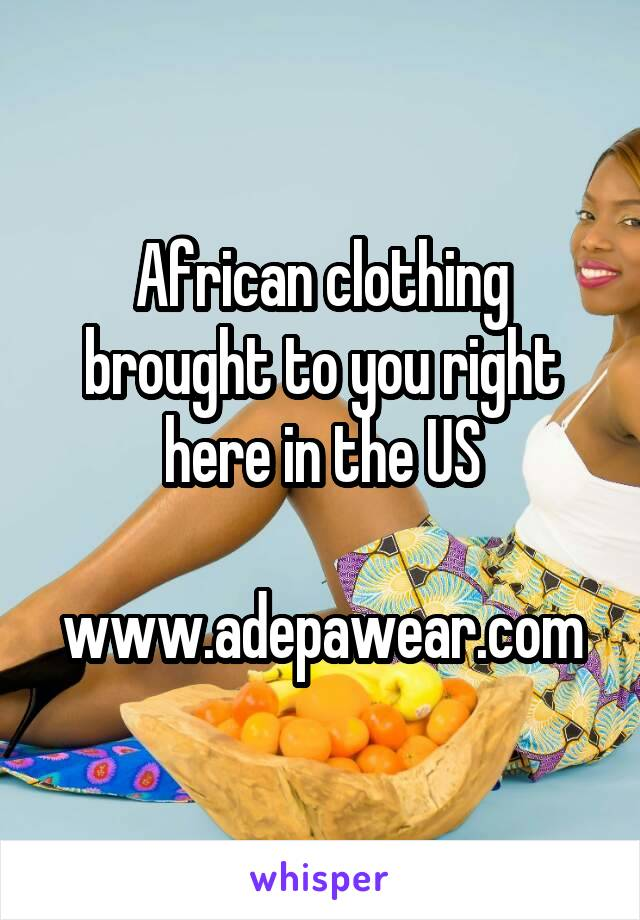 African clothing brought to you right here in the US  www.adepawear.com