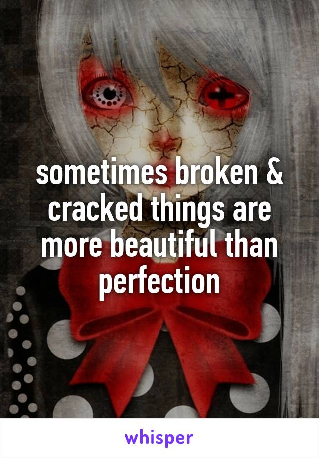 sometimes broken & cracked things are more beautiful than perfection