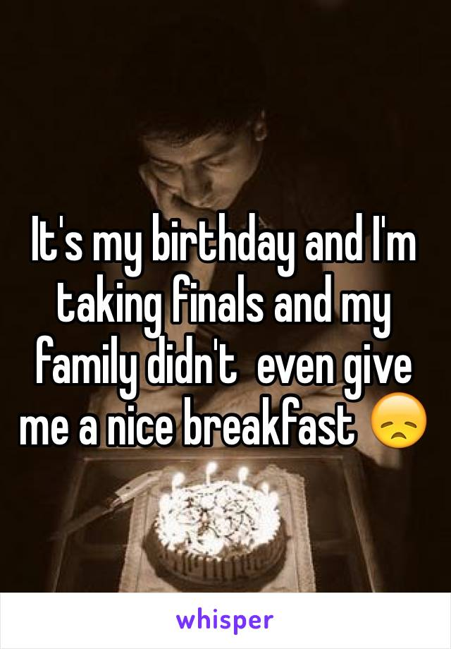 It's my birthday and I'm taking finals and my family didn't  even give me a nice breakfast 😞