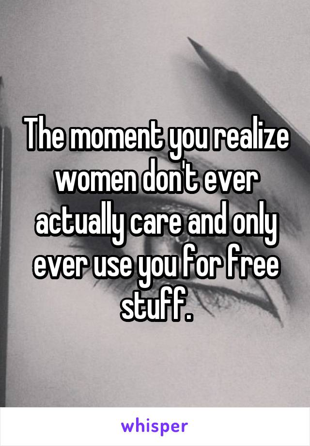 The moment you realize women don't ever actually care and only ever use you for free stuff.