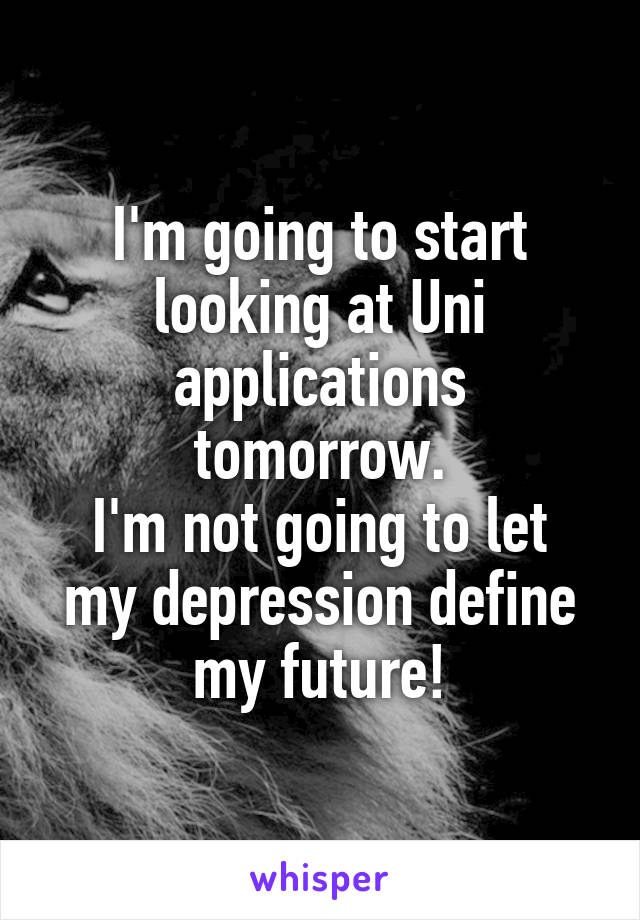 I'm going to start looking at Uni applications tomorrow. I'm not going to let my depression define my future!