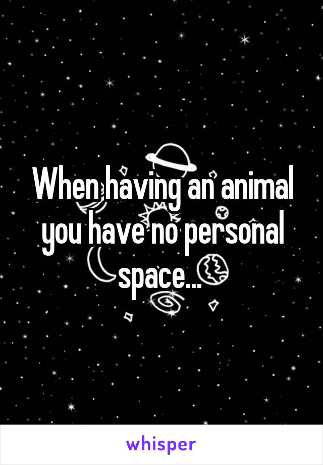 When having an animal you have no personal space...