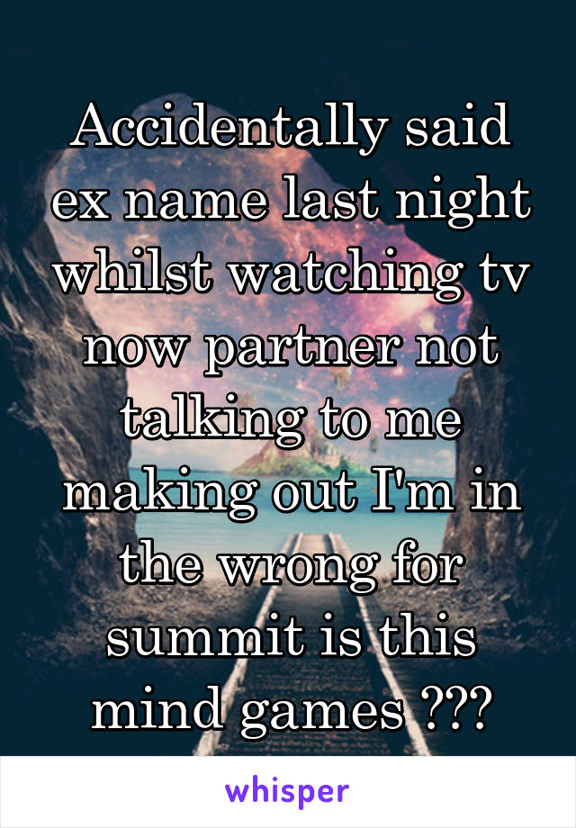 Accidentally said ex name last night whilst watching tv now partner not talking to me making out I'm in the wrong for summit is this mind games ???
