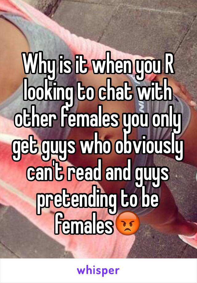Why is it when you R looking to chat with other females you only get guys who obviously can't read and guys pretending to be females😡