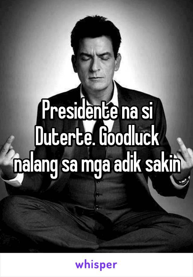 Presidente na si Duterte. Goodluck nalang sa mga adik sakin