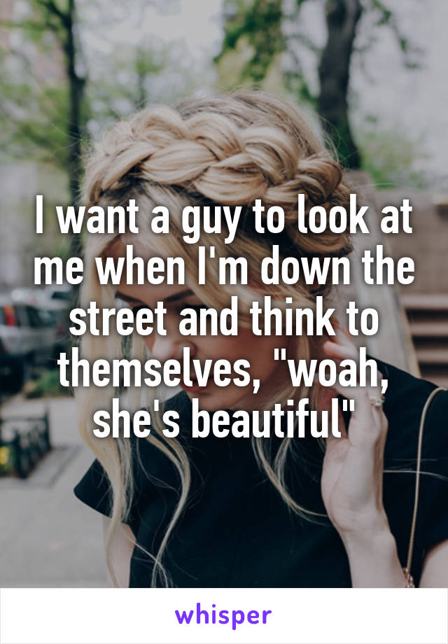 """I want a guy to look at me when I'm down the street and think to themselves, """"woah, she's beautiful"""""""