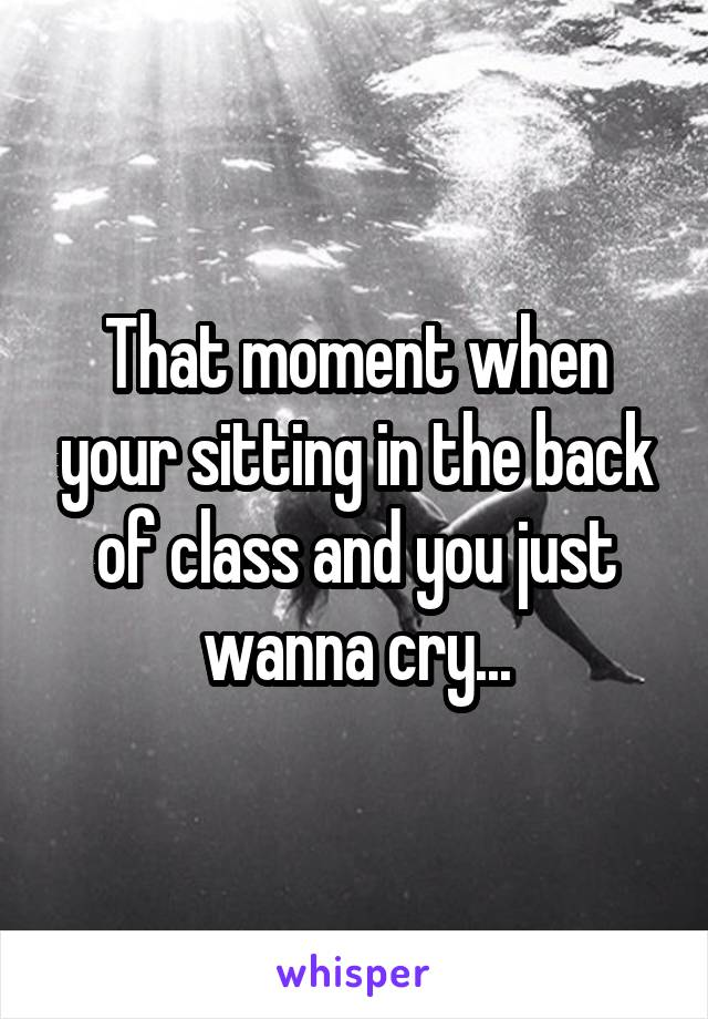 That moment when your sitting in the back of class and you just wanna cry...