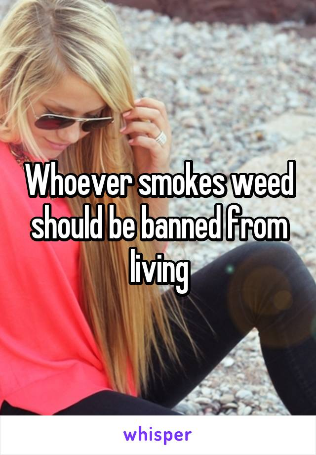 Whoever smokes weed should be banned from living