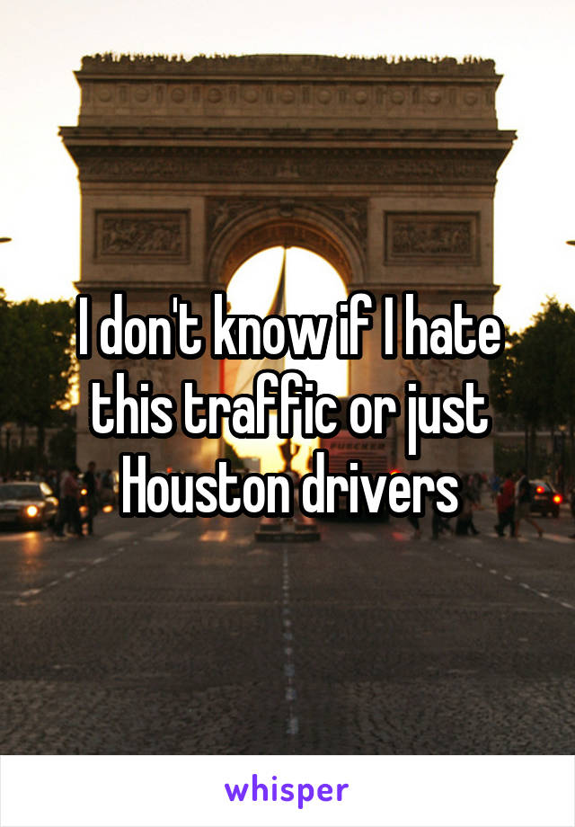 I don't know if I hate this traffic or just Houston drivers
