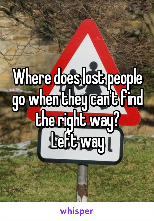 Where does lost people go when they can't find the right way? Left way