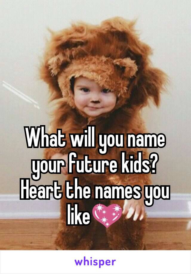 What will you name your future kids? Heart the names you like💖